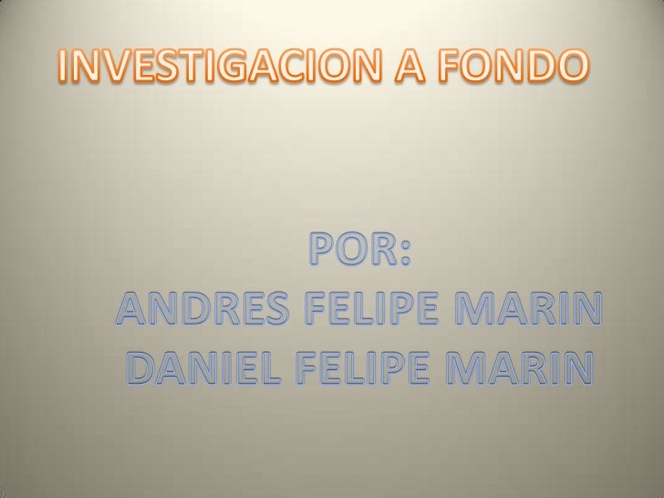 INVESTIGACION A FONDO<br />POR:<br />ANDRES FELIPE MARIN<br />DANIEL FELIPE MARIN<br />