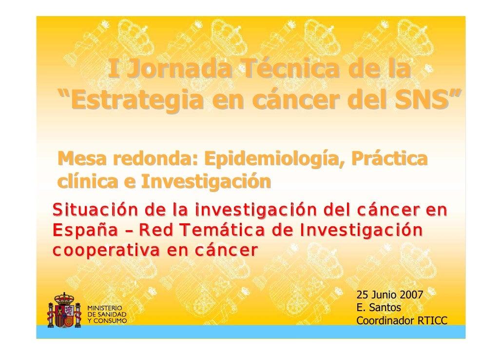 "I Jornada Técnica de la ""Estrategia en cáncer del SNS""  Mesa redonda: Epidemiología, Práctica clínica e Investigación Situ..."