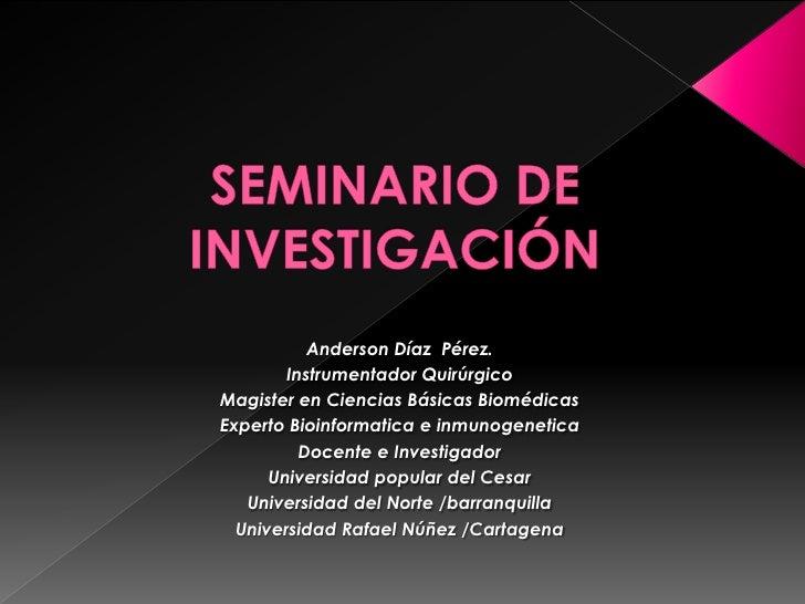 Anderson Díaz Pérez.         Instrumentador Quirúrgico Magister en Ciencias Básicas Biomédicas Experto Bioinformatica e in...