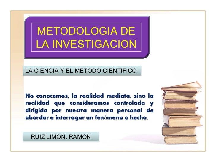 METODOLOGIA DE   LA INVESTIGACIONLA CIENCIA Y EL METODO CIENTIFICONo conocemos, la realidad mediata, sino larealidad que c...