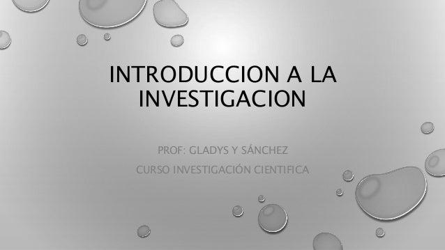 INTRODUCCION A LA INVESTIGACION PROF: GLADYS Y SÁNCHEZ CURSO INVESTIGACIÓN CIENTIFICA