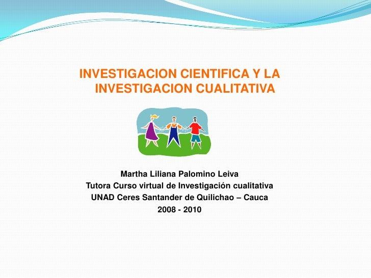 INVESTIGACION CIENTIFICA Y LA                  INVESTIGACION CUALITATIVA<br />Martha Liliana Palomino Leiva<br />Tutora Cu...