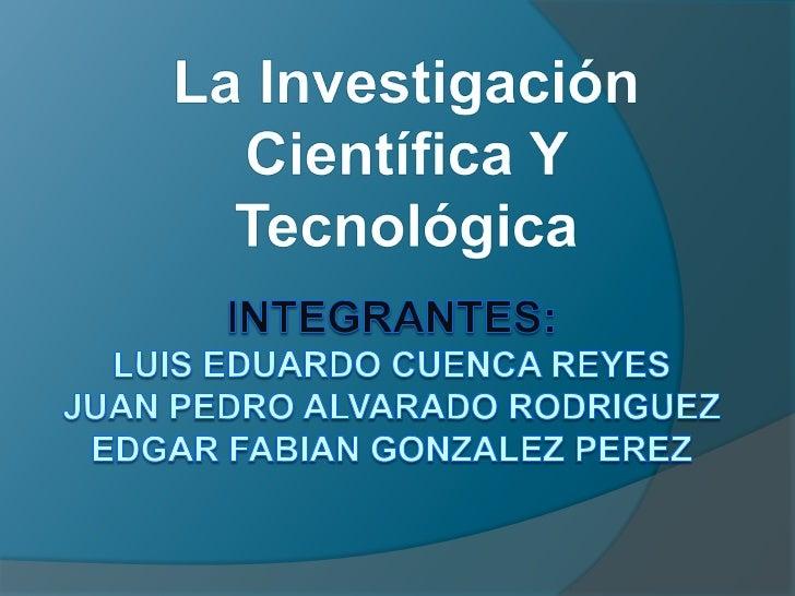 La Investigación Científica Y Tecnológica<br />Integrantes:LUIS EDUARDO CUENCA REYESJUAN PEDRO ALVARADO RODRIGUEZEDGAR FAB...