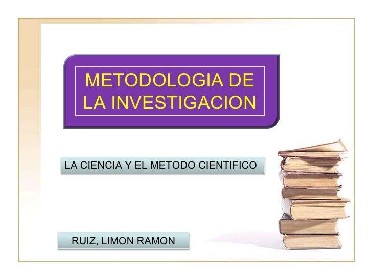 METODOLOGIA DE LA INVESTIGACION<br />LA CIENCIA Y EL METODO CIENTIFICO<br />RUIZ, LIMON RAMON<br />