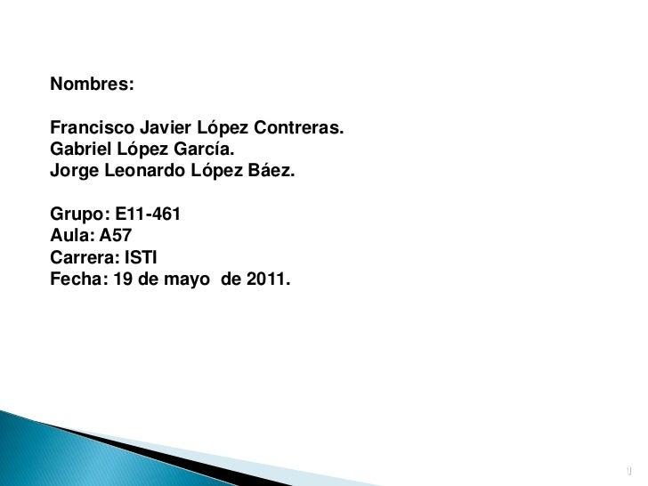 1<br />Nombres: <br />Francisco Javier López Contreras.<br />Gabriel López García.<br />Jorge Leonardo López Báez.<br />Gr...