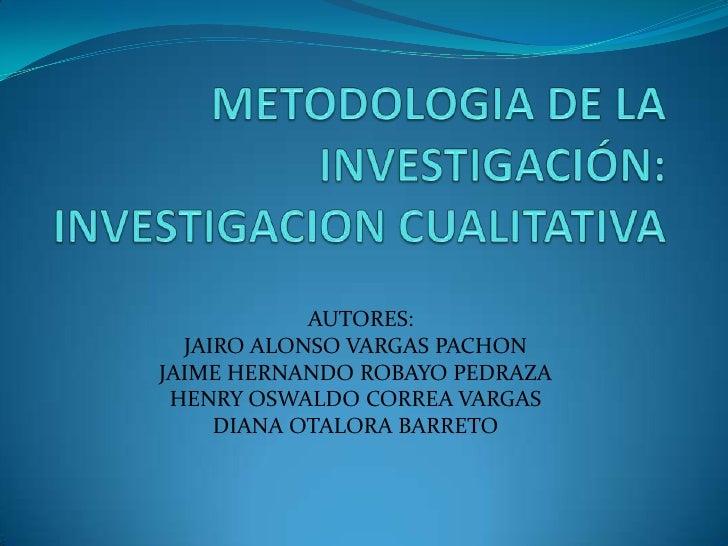 METODOLOGIA DE LA INVESTIGACIÓN:  INVESTIGACION CUALITATIVA<br />  AUTORES:<br />JAIRO ALONSO VARGAS PACHON<br />JAIME HER...