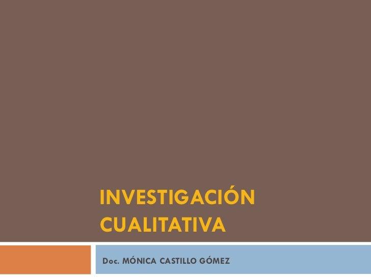 INVESTIGACIÓN CUALITATIVA Doc. MÓNICA CASTILLO GÓMEZ