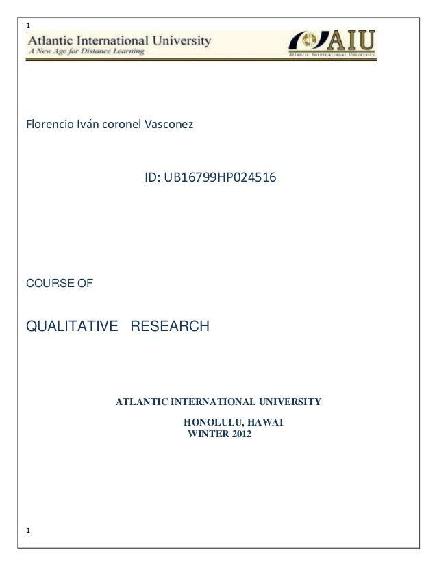 1 1 Florencio Iván coronel Vasconez ID: UB16799HP024516 COURSE OF QUALITATIVE RESEARCH ATLANTIC INTERNATIONAL UNIVERSITY H...