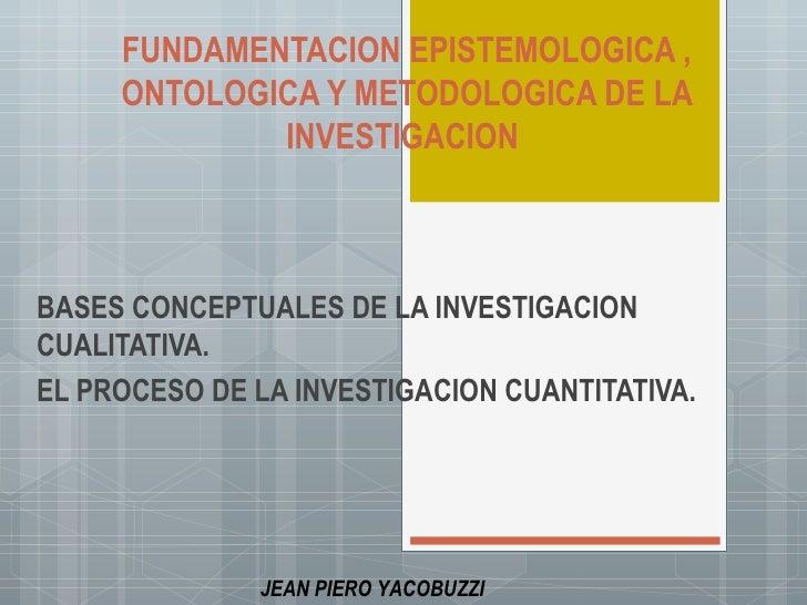 FUNDAMENTACION EPISTEMOLOGICA ,     ONTOLOGICA Y METODOLOGICA DE LA             INVESTIGACIONBASES CONCEPTUALES DE LA INVE...