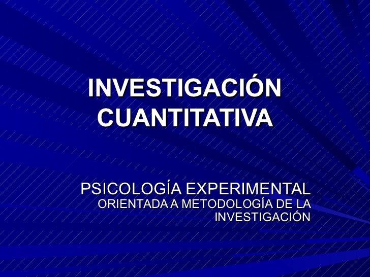 INVESTIGACIÓN CUANTITATIVAPSICOLOGÍA EXPERIMENTAL ORIENTADA A METODOLOGÍA DE LA                 INVESTIGACIÓN