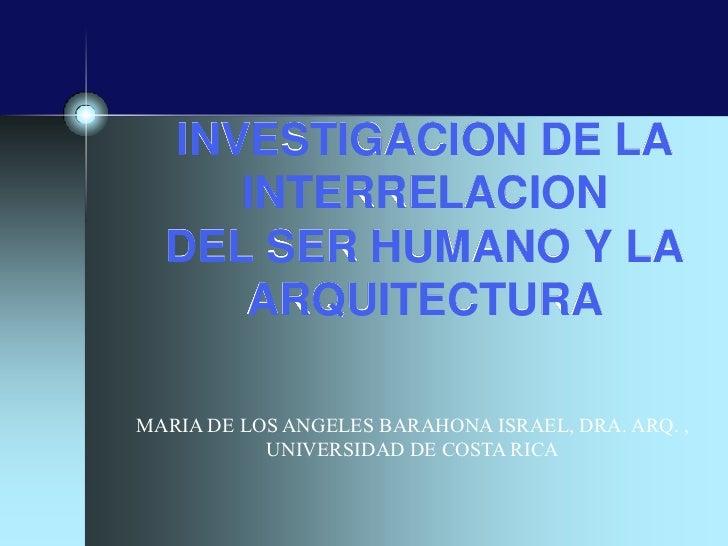 INVESTIGACION DE LA     INTERRELACION  DEL SER HUMANO Y LA     ARQUITECTURAMARIA DE LOS ANGELES BARAHONA ISRAEL, DRA. ARQ....