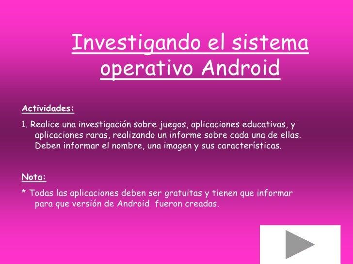 Investigando el sistema              operativo AndroidActividades:1. Realice una investigación sobre juegos, aplicaciones ...