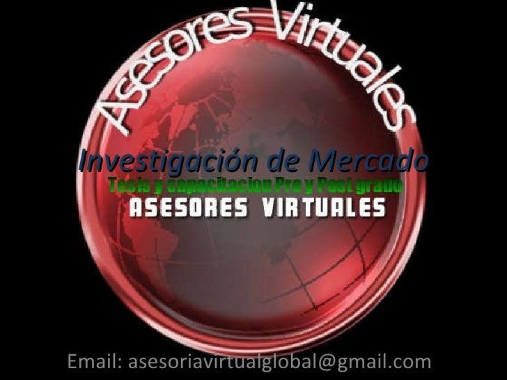Investigación de Mercado Email: asesoriavirtualglobal@gmail.com