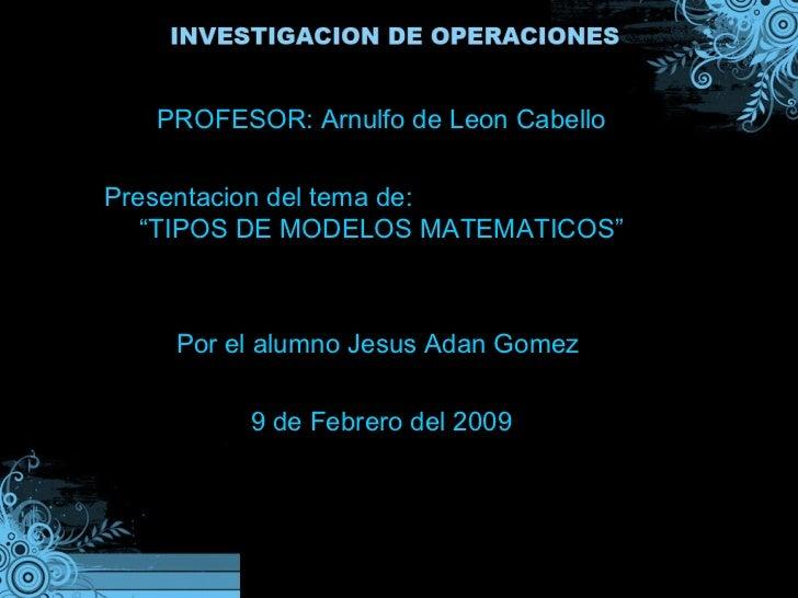 """PROFESOR: Arnulfo de Leon Cabello Presentacion del tema de:  """"TIPOS DE MODELOS MATEMATICOS"""" Por el alumno Jesus Adan Gomez..."""