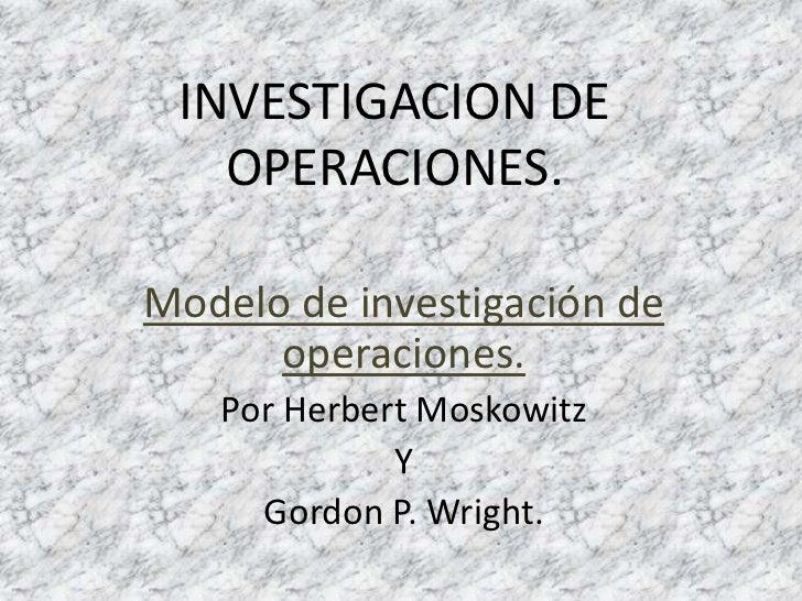 INVESTIGACION DE   OPERACIONES.Modelo de investigación de      operaciones.   Por Herbert Moskowitz             Y     Gord...