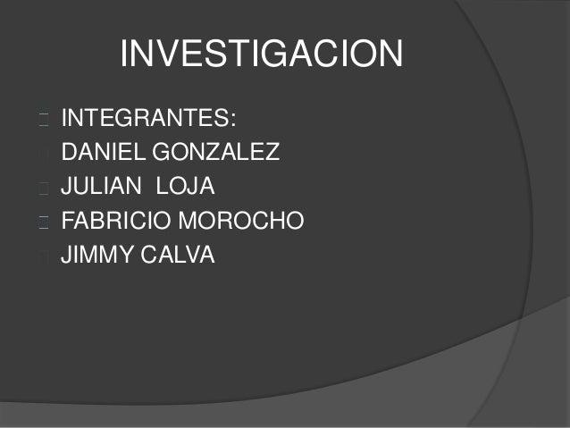 INVESTIGACION INTEGRANTES: DANIEL GONZALEZ JULIAN LOJA FABRICIO MOROCHO JIMMY CALVA