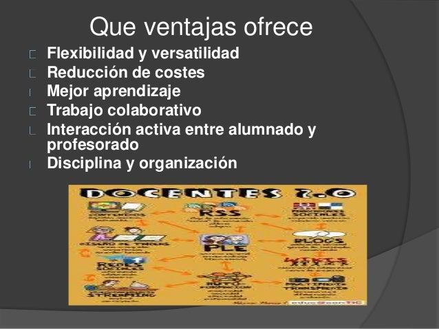 Que ventajas ofrece Flexibilidad y versatilidad Reducción de costes Mejor aprendizaje Trabajo colaborativo Interacción act...