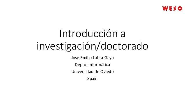 Introducción a investigación/doctorado Jose Emilio Labra Gayo Depto. Informática Universidad de Oviedo Spain