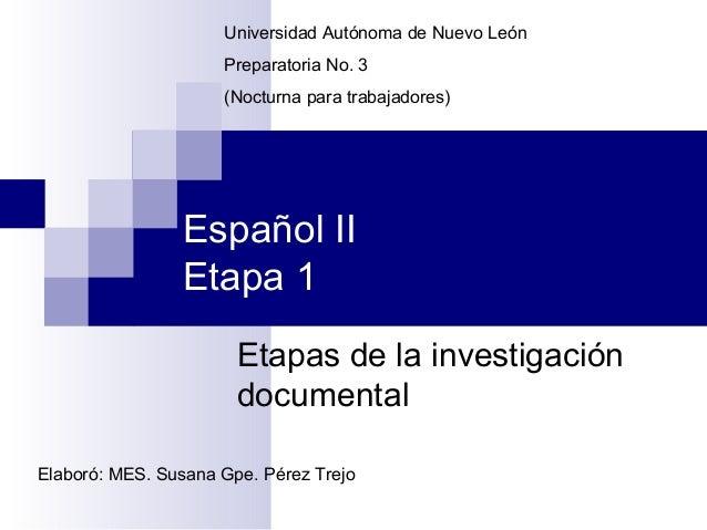 Universidad Autónoma de Nuevo León Preparatoria No. 3 (Nocturna para trabajadores)  Español II Etapa 1 Etapas de la invest...