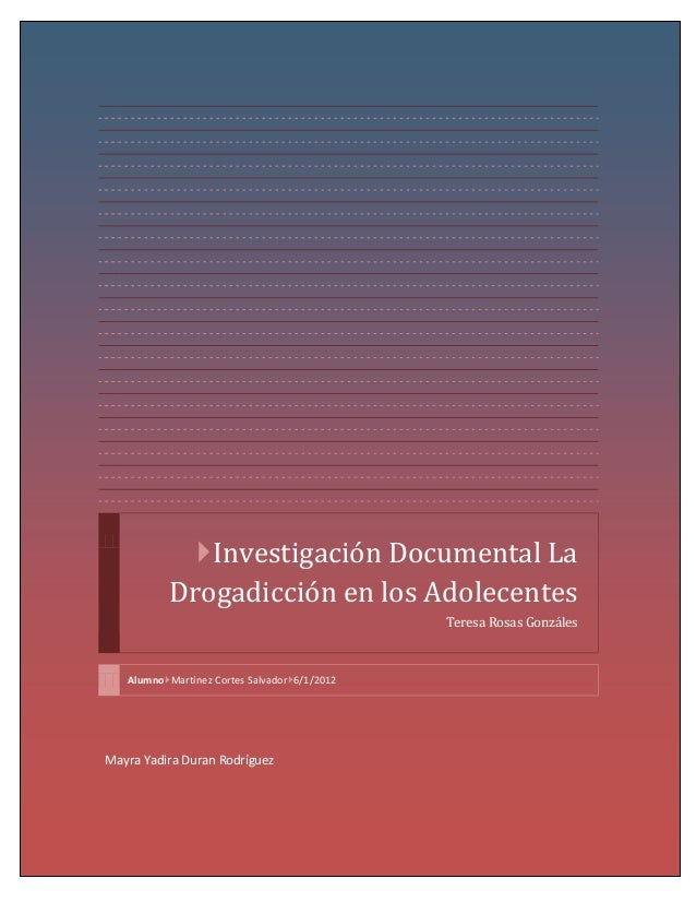 Investigación Documental La Drogadicción en los Adolecentes Teresa Rosas Gonzáles  AlumnoMartínez Cortes Salvador6/1/20...