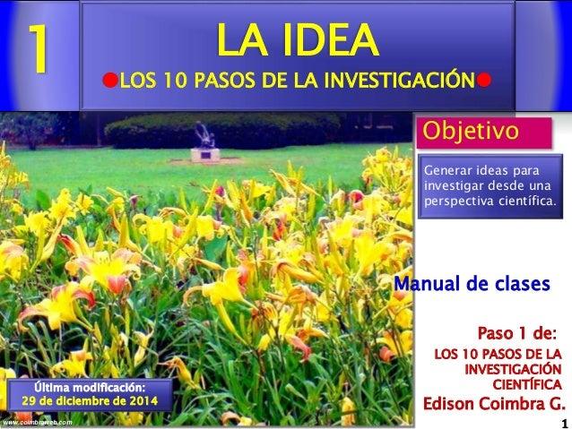 1 1www.coimbraweb.com Edison Coimbra G. LOS 10 PASOS DE LA INVESTIGACIÓN CIENTÍFICA Paso 1 de: Manual de clases LA IDEA L...