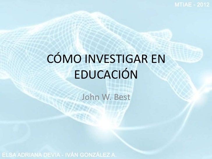CÓMO INVESTIGAR EN   EDUCACIÓN     John W. Best