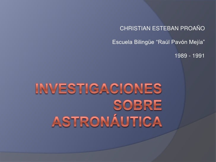 """Investigaciones sobre Astronáutica<br />CHRISTIAN ESTEBAN PROAÑO<br />Escuela Bilingüe """"Raúl Pavón Mejía""""<br />1989 - 1991..."""