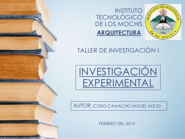 INSTITUTO        TECNOLÓGICO        DE LOS MOCHIS        ARQUITECTURA TALLER DE INVESTIGACIÓN I  INVESTIGACIÓN   EXPERIMEN...