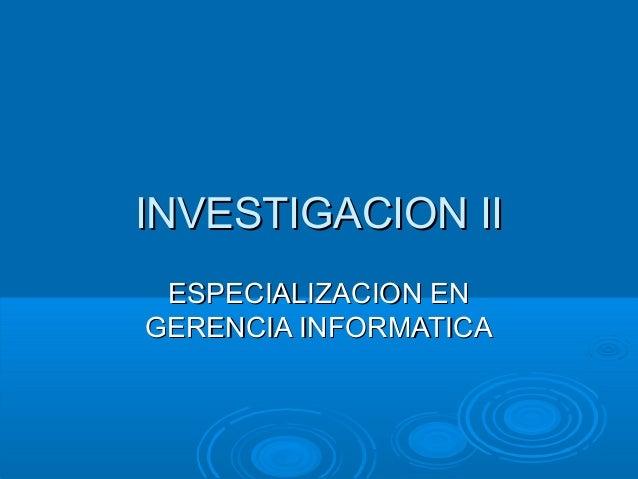INVESTIGACION IIINVESTIGACION II ESPECIALIZACION ENESPECIALIZACION EN GERENCIA INFORMATICAGERENCIA INFORMATICA