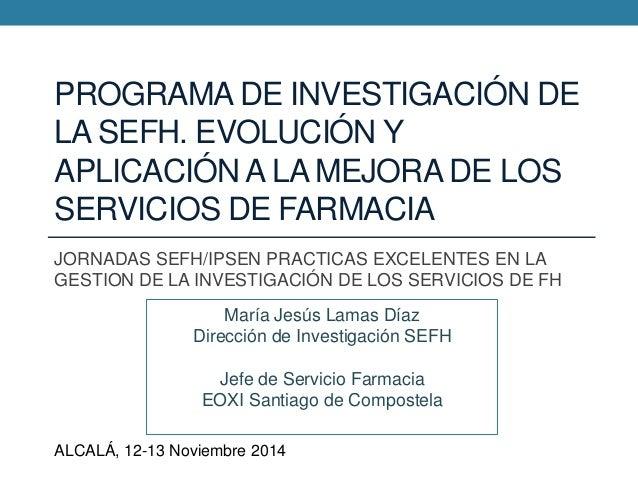 PROGRAMA DE INVESTIGACIÓN DE LA SEFH. EVOLUCIÓN Y APLICACIÓN A LA MEJORA DE LOS SERVICIOS DE FARMACIA JORNADAS SEFH/IPSEN ...