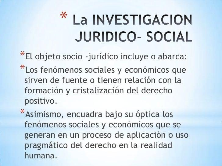 La INVESTIGACION  JURIDICO- SOCIAL<br />El objeto socio -jurídico incluye o abarca:<br />Los fenómenos sociales y económi...