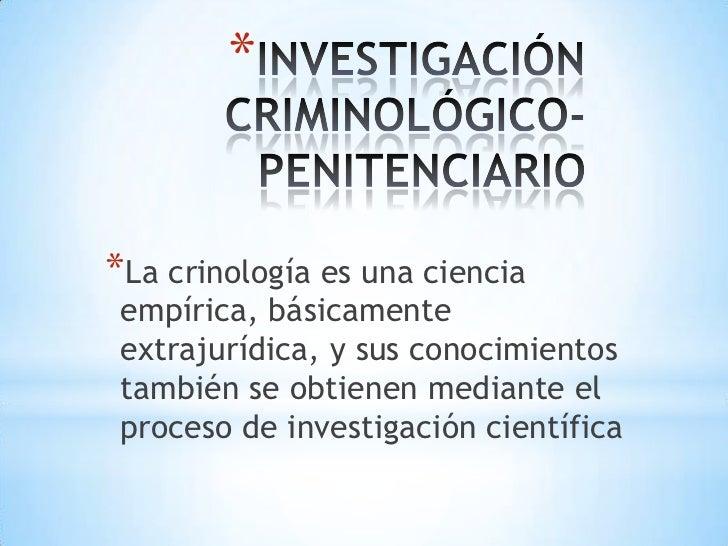INVESTIGACIÓN CRIMINOLÓGICO- PENITENCIARIO<br />La crinología es una ciencia empírica, básicamente extrajurídica, y sus co...