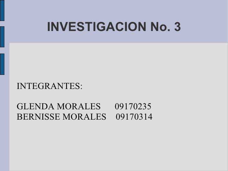 INVESTIGACION No. 3 INTEGRANTES: GLENDA MORALES  09170235 BERNISSE MORALES  09170314
