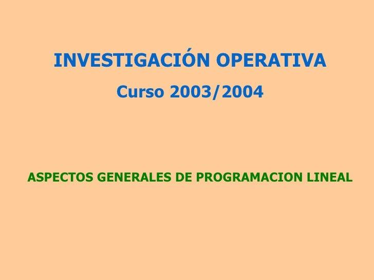 INVESTIGACIÓN OPERATIVA Curso 2003/2004 ASPECTOS GENERALES DE PROGRAMACION LINEAL