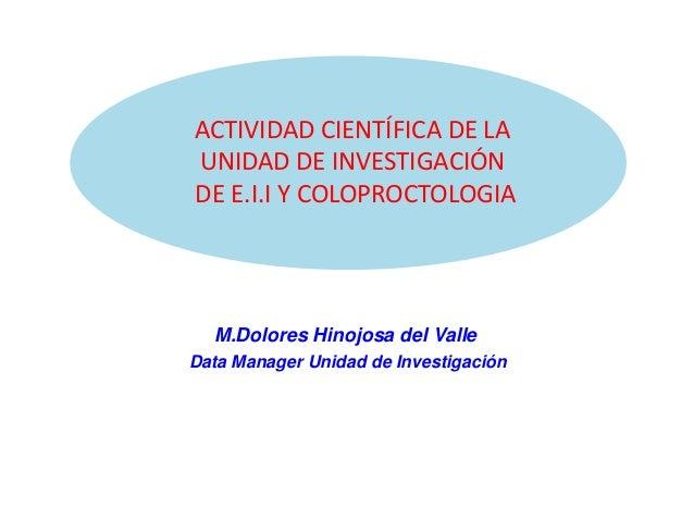 ACTIVIDAD CIENTÍFICA DE LA UNIDAD DE INVESTIGACIÓN DE E.I.I Y COLOPROCTOLOGIA M.Dolores Hinojosa del Valle Data Manager Un...
