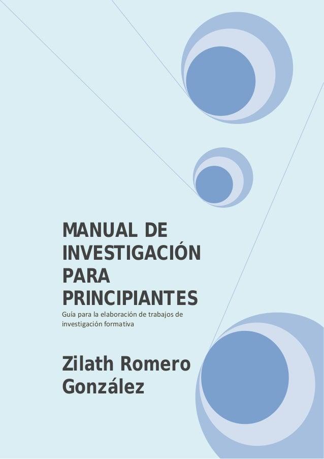 MANUAL DEINVESTIGACIÓNPARAPRINCIPIANTESGuía para la elaboración de trabajos deinvestigación formativaZilath RomeroGonzález