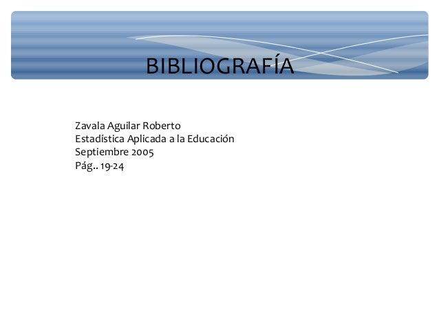 BIBLIOGRAFÍA Zavala Aguilar Roberto Estadística Aplicada a la Educación Septiembre 2005 Pág.. 19-24