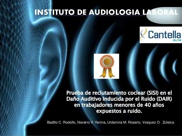INSTITUTO DE AUDIOLOGIA LABORAL  Prueba de reclutamiento coclear (SISI) en el  Daño Auditivo Inducida por el Ruido (DAIR) ...