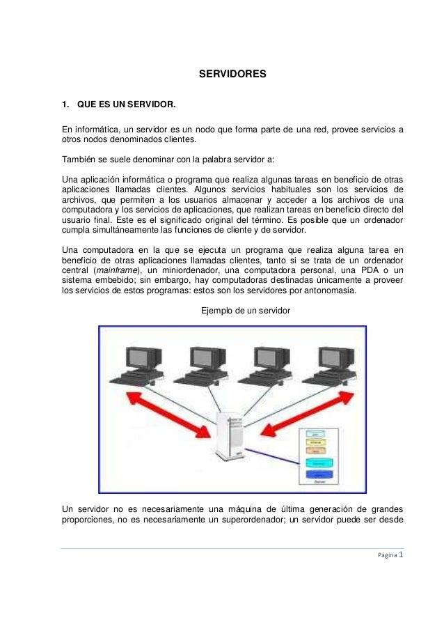 Página 1SERVIDORES1. QUE ES UN SERVIDOR.En informática, un servidor es un nodo que forma parte de una red, provee servicio...