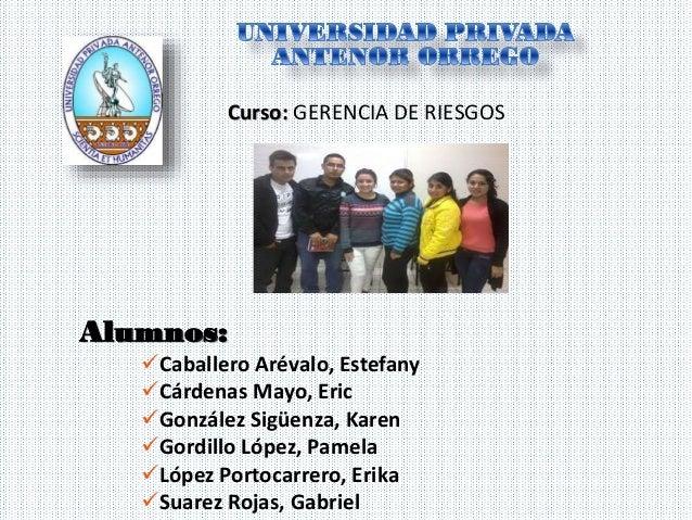 Curso: GERENCIA DE RIESGOS  Alumnos: Caballero Arévalo, Estefany Cárdenas Mayo, Eric González Sigüenza, Karen Gordillo...