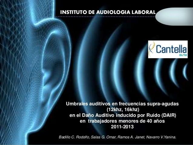 INSTITUTO DE AUDIOLOGIA LABORAL  Umbrales auditivos en frecuencias supra-agudas  (12khz, 16khz)  en el Daño Auditivo induc...