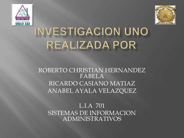 INVESTIGACION UNO REALIZADA POR <br />ROBERTO CHRISTIAN HERNANDEZ FABELA<br />RICARDO CASIANO MATIAZ<br />ANABEL AYALA VEL...