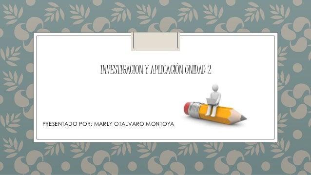 INVESTIGACIONYAPLICACIÓNUNIDAD2 PRESENTADO POR: MARLY OTALVARO MONTOYA