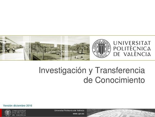 Universitat Politècnica de València www.upv.es Investigación y Transferencia de Conocimiento http://www.upv.es Versión dic...