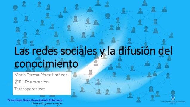 Las redes sociales y la difusión del conocimiento María Teresa Pérez Jiménez @DUEdevocacion Teresaperez.net