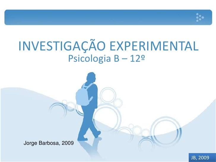 INVESTIGAÇÃO EXPERIMENTAL<br />Psicologia B – 12º<br />Jorge Barbosa, 2009<br />JB, 2009<br />