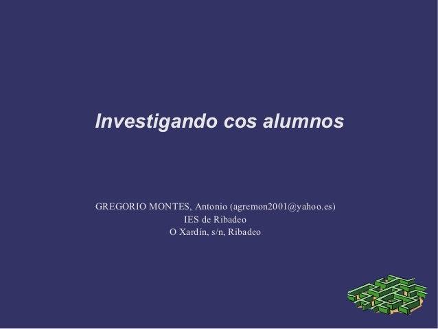 Investigando cos alumnosGREGORIO MONTES, Antonio (agremon2001@yahoo.es)               IES de Ribadeo            O Xardín, ...