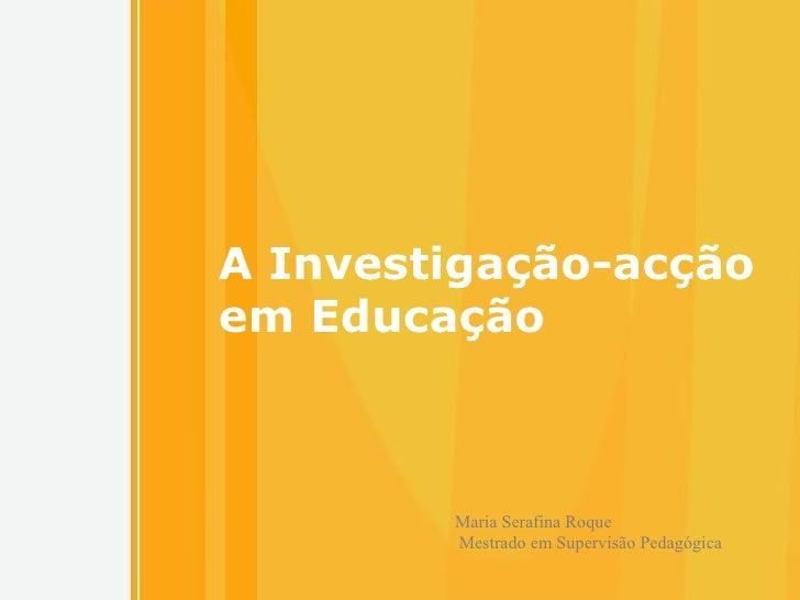 A Investigação-acção em Educação Maria Serafina Roque  Mestrado em Supervisão Pedagógica