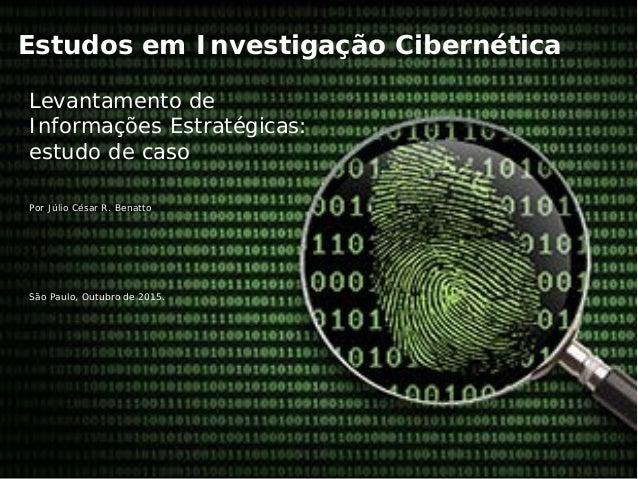 Estudos em Investigação Cibernética Levantamento de Informações Estratégicas: estudo de caso Por Júlio César R. Benatto Sã...