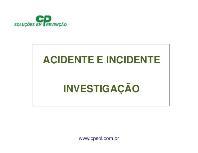 www.cpsol.com.br ACIDENTE E INCIDENTE INVESTIGAÇÃO